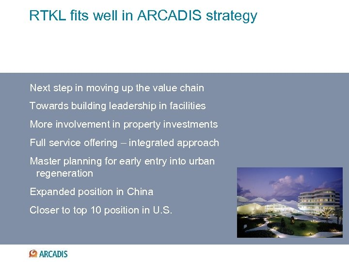 RTKL fits well in ARCADIS strategy Next step in moving up the value chain