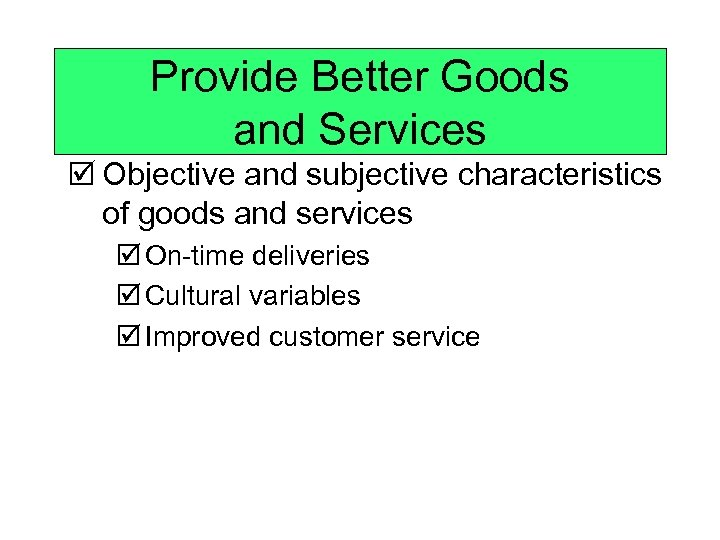 Provide Better Goods and Services þ Objective and subjective characteristics of goods and services