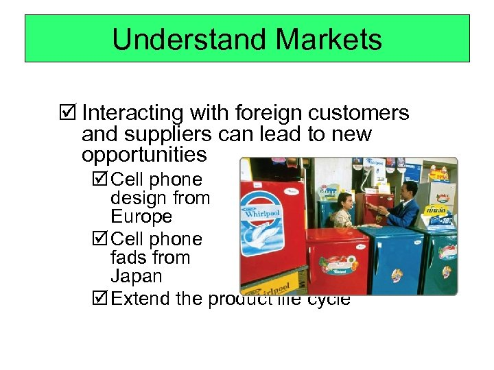 Understand Markets þ Interacting with foreign customers and suppliers can lead to new opportunities
