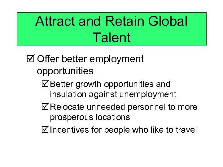 Attract and Retain Global Talent þ Offer better employment opportunities þ Better growth opportunities