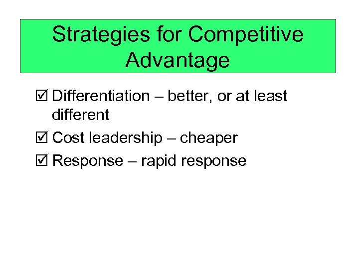 Strategies for Competitive Advantage þ Differentiation – better, or at least different þ Cost