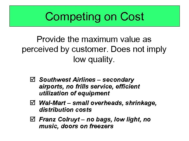 Competing on Cost Provide the maximum value as perceived by customer. Does not imply