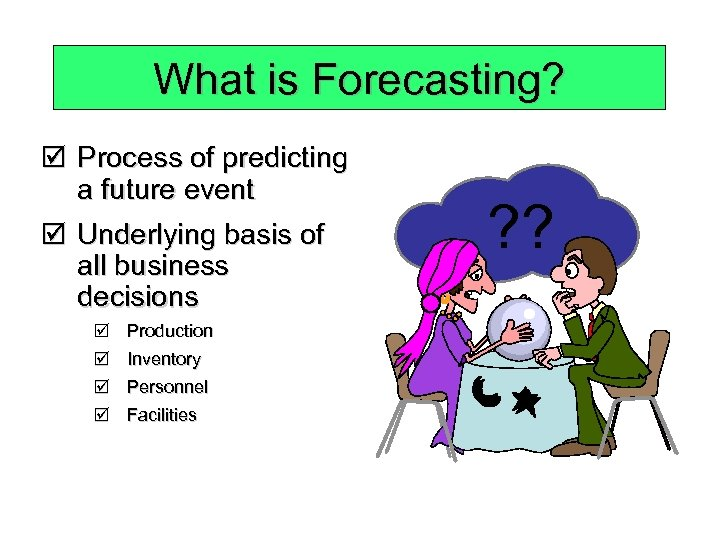 What is Forecasting? þ Process of predicting a future event þ Underlying basis of