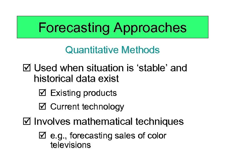 Forecasting Approaches Quantitative Methods þ Used when situation is 'stable' and historical data exist