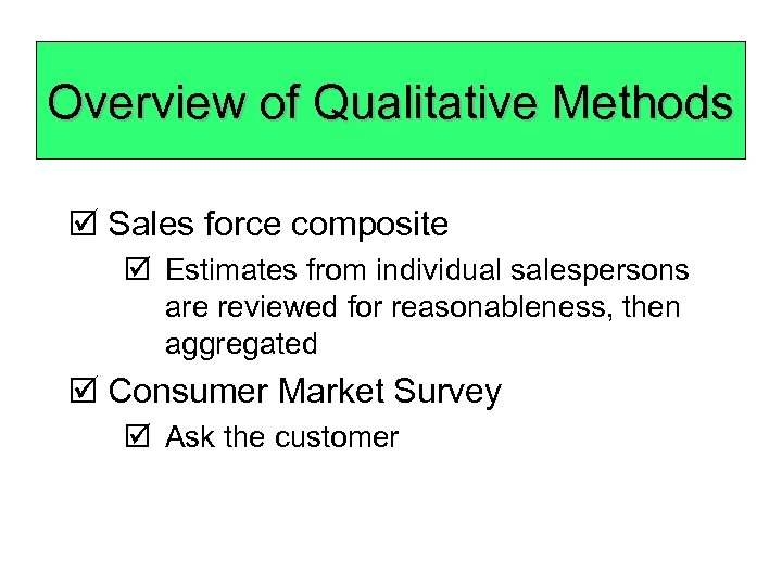 Overview of Qualitative Methods þ Sales force composite þ Estimates from individual salespersons are