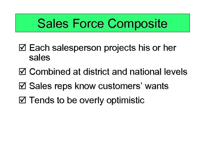 Sales Force Composite þ Each salesperson projects his or her sales þ Combined at