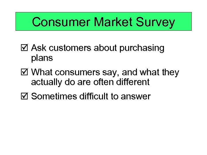 Consumer Market Survey þ Ask customers about purchasing plans þ What consumers say, and