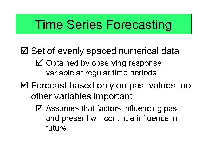 Time Series Forecasting þ Set of evenly spaced numerical data þ Obtained by observing