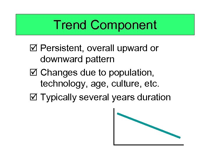 Trend Component þ Persistent, overall upward or downward pattern þ Changes due to population,