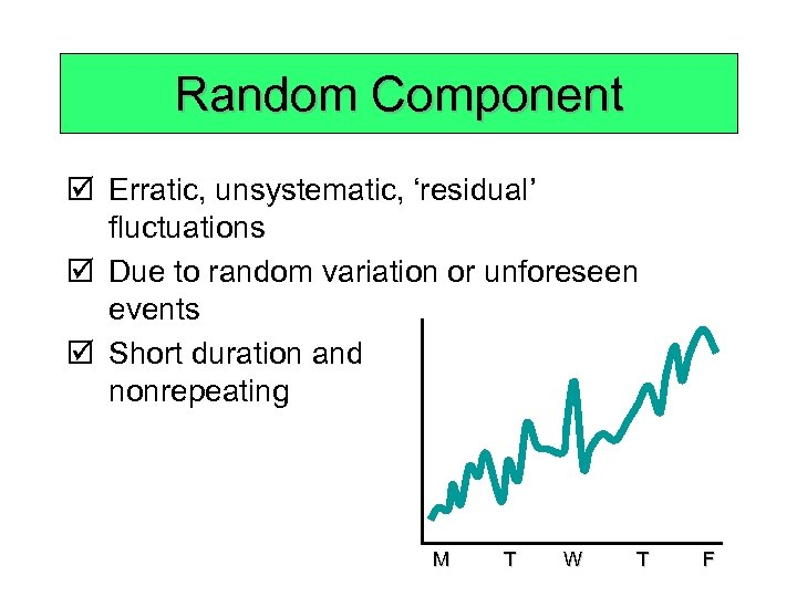 Random Component þ Erratic, unsystematic, 'residual' fluctuations þ Due to random variation or unforeseen