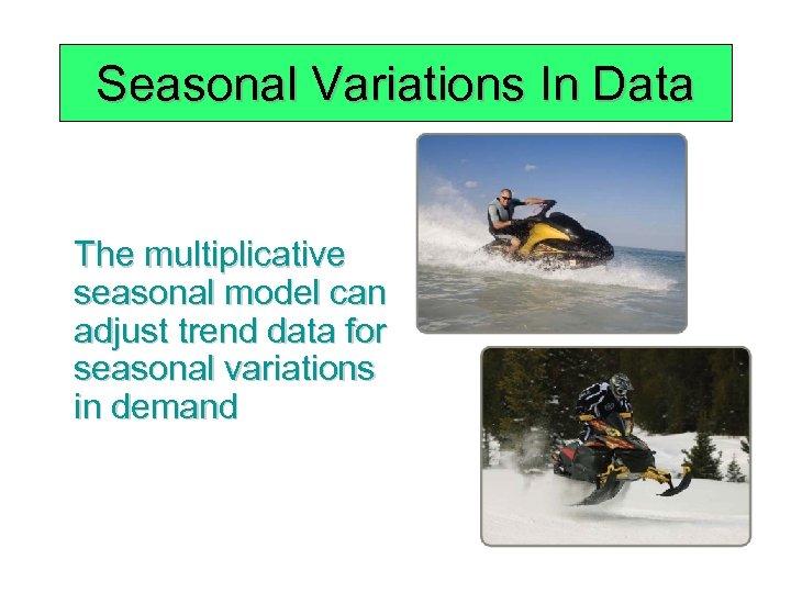 Seasonal Variations In Data The multiplicative seasonal model can adjust trend data for seasonal