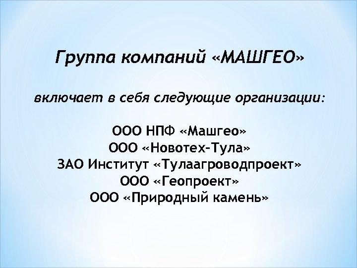 Группа компаний «МАШГЕО» включает в себя следующие организации: ООО НПФ «Машгео» ООО «Новотех-Тула» ЗАО