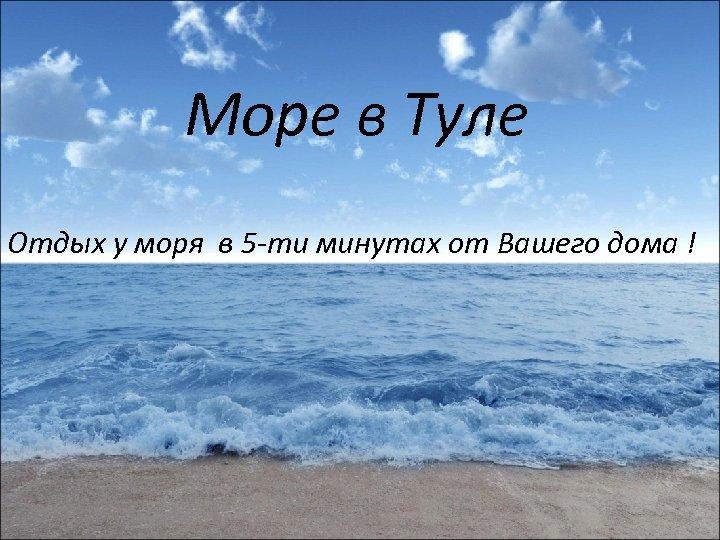 Море в Туле Отдых у моря в 5 -ти минутах от Вашего дома !