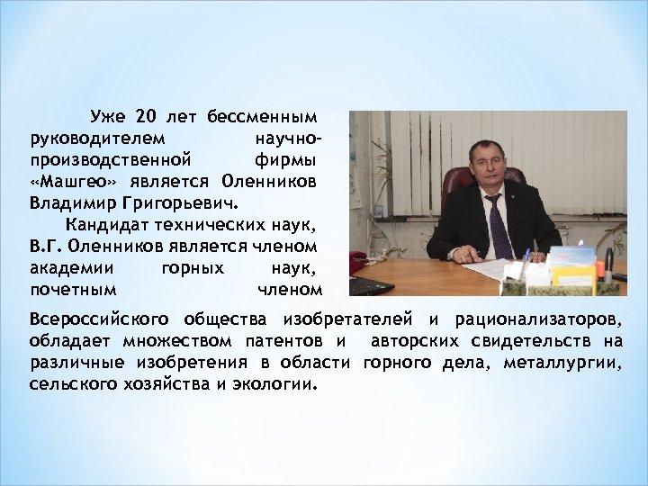 Уже 20 лет бессменным руководителем научнопроизводственной фирмы «Машгео» является Оленников Владимир Григорьевич. Кандидат технических