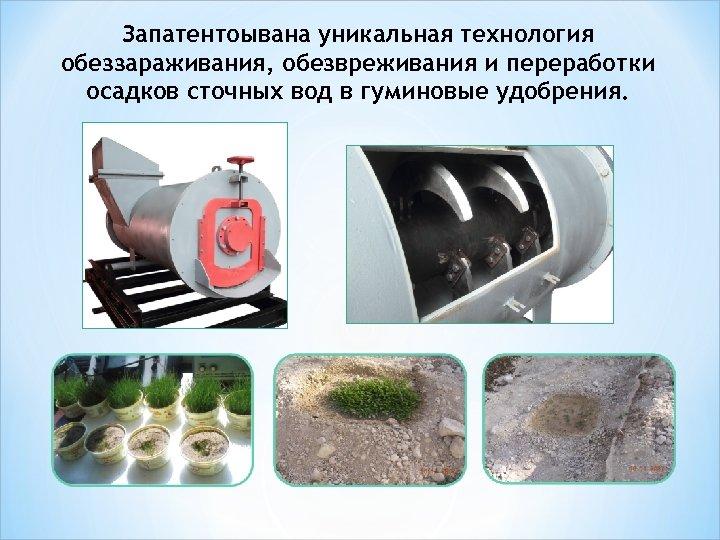 Запатентоывана уникальная технология обеззараживания, обезвреживания и переработки осадков сточных вод в гуминовые удобрения.