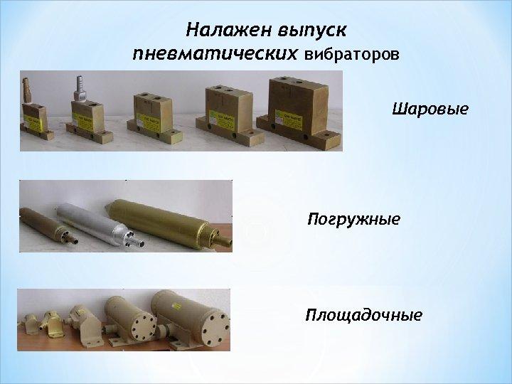 Налажен выпуск пневматических вибраторов Шаровые Погружные Площадочные