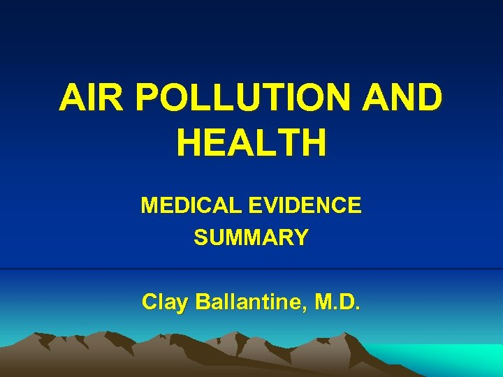 AIR POLLUTION AND HEALTH MEDICAL EVIDENCE SUMMARY Clay Ballantine, M. D.