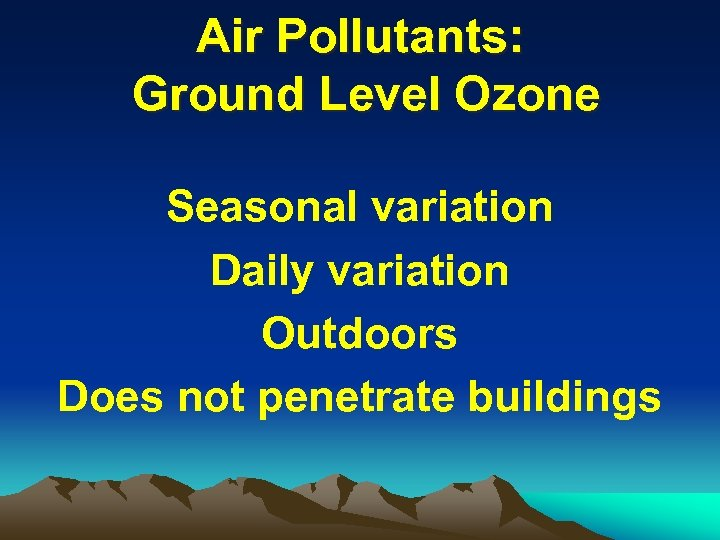 Air Pollutants: Ground Level Ozone Seasonal variation Daily variation Outdoors Does not penetrate buildings