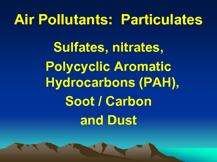 Air Pollutants: Particulates Sulfates, nitrates, Polycyclic Aromatic Hydrocarbons (PAH), Soot / Carbon and Dust