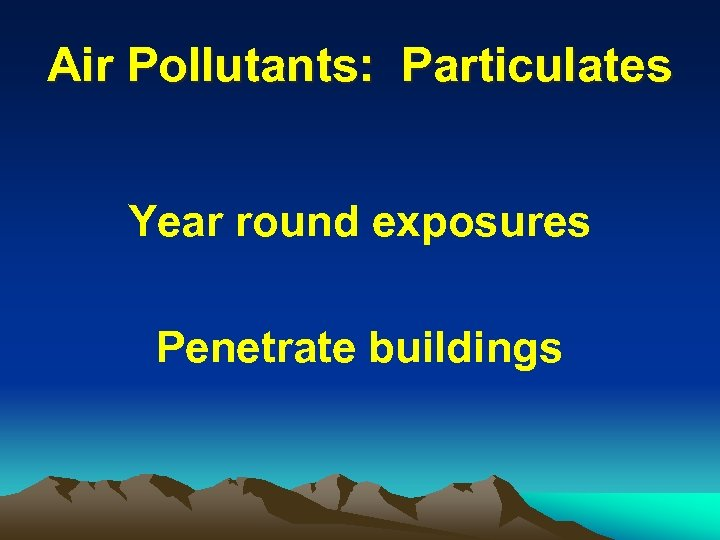 Air Pollutants: Particulates Year round exposures Penetrate buildings