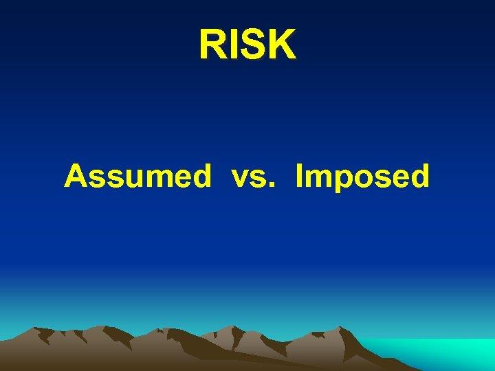 RISK Assumed vs. Imposed