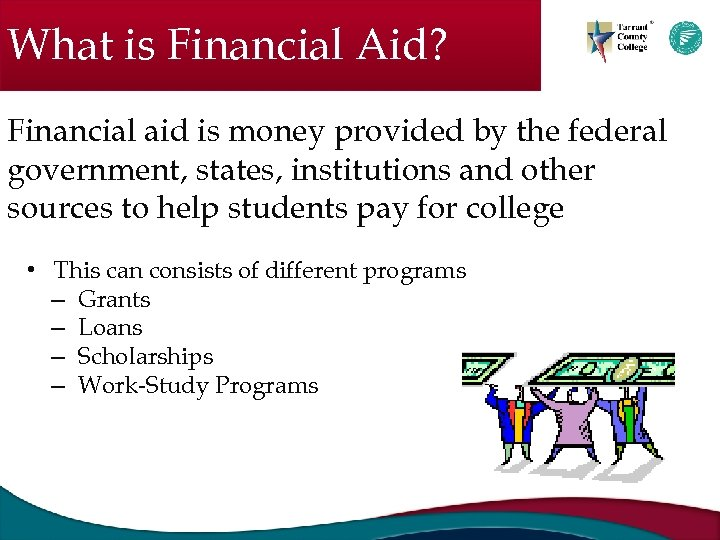 What is Financial Aid? Financial aid is money provided by the federal government, states,