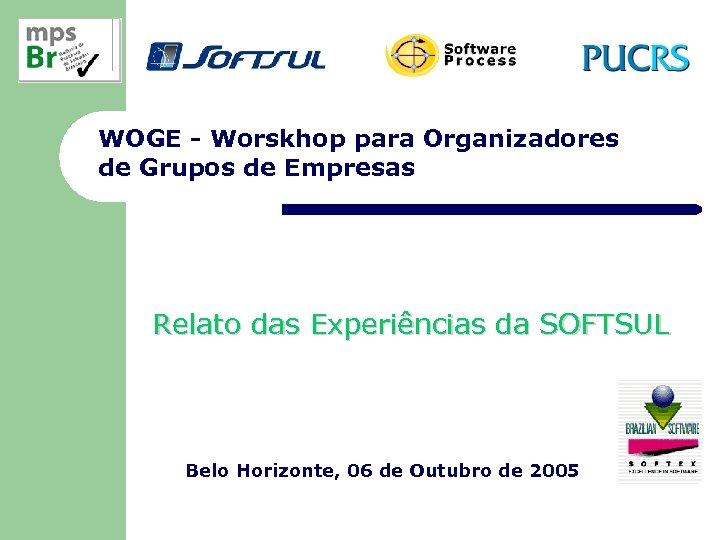 WOGE - Worskhop para Organizadores de Grupos de Empresas Relato das Experiências da SOFTSUL