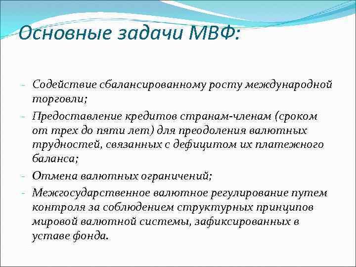 Основные задачи МВФ: - Содействие сбалансированному росту международной торговли; - Предоставление кредитов странам-членам (сроком