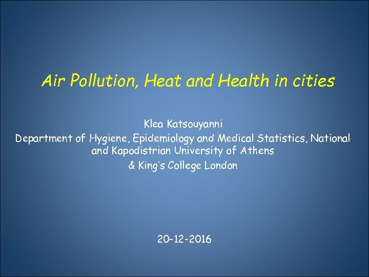 Air Pollution, Heat and Health in cities Klea Katsouyanni Department of Hygiene, Epidemiology and