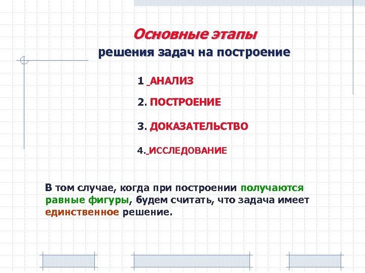 Основные этапы решения задач на построение 1 АНАЛИЗ 2. ПОСТРОЕНИЕ 3. ДОКАЗАТЕЛЬСТВО 4. ИССЛЕДОВАНИЕ