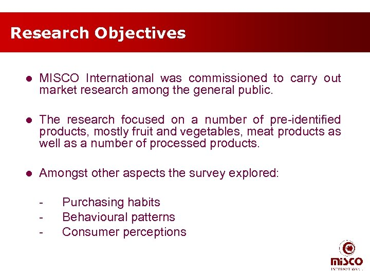 Research Objectives l MISCO International was commissioned to carry out market research among the