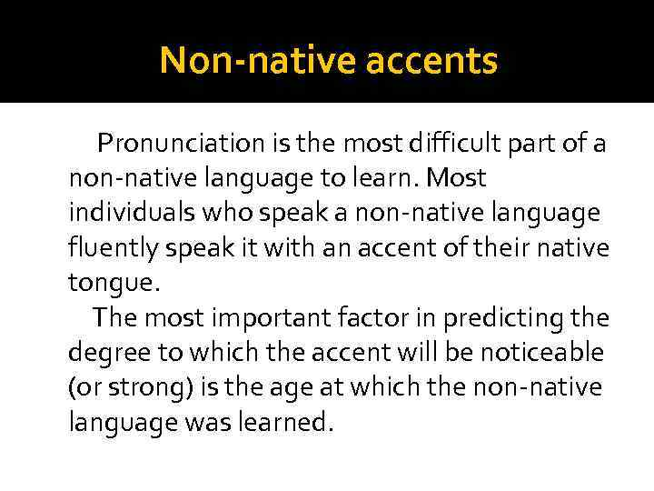 Non-native accents Pronunciation is the most difficult part of a non-native language to learn.