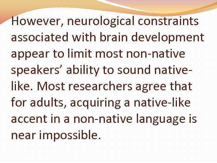 However, neurological constraints associated with brain development appear to limit most non-native speakers' ability