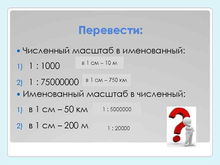 Перевести: Численный масштаб в именованный: 1) 1 : 1000 в 1 см – 10