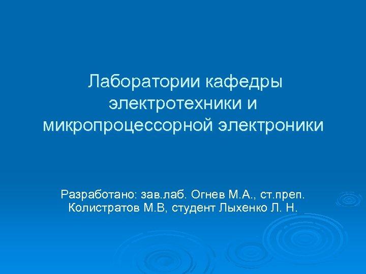 Лаборатории кафедры электротехники и микропроцессорной электроники Разработано: зав. лаб. Огнев М. А. ,