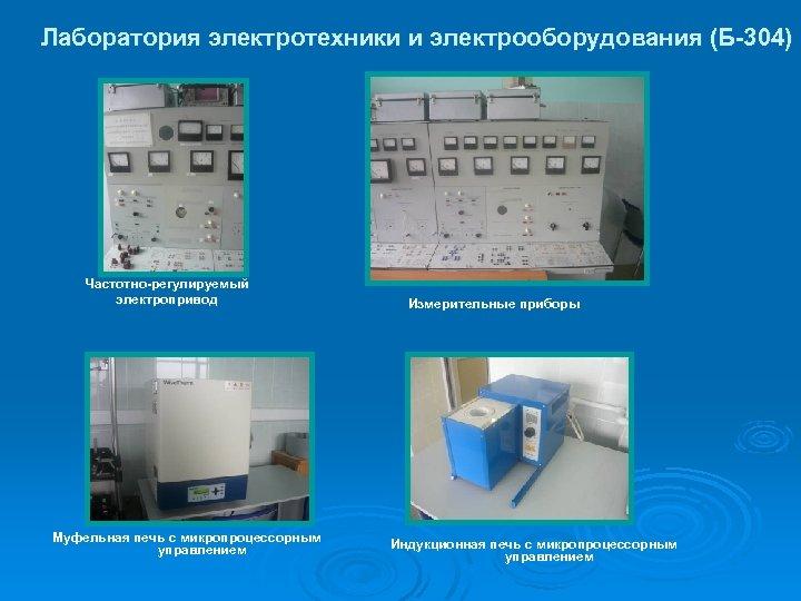 Лаборатория электротехники и электрооборудования (Б-304) Частотно-регулируемый электропривод Муфельная печь с микропроцессорным управлением Измерительные приборы