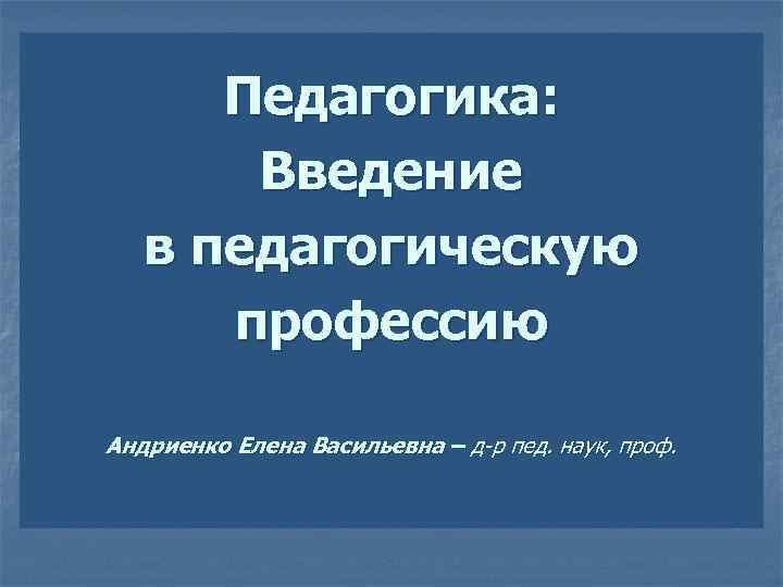 Педагогика: Введение в педагогическую профессию Андриенко Елена Васильевна – д-р пед. наук, проф.