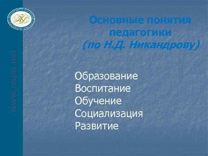 www. nspu. net Основные понятия педагогики (по Н. Д. Никандрову) Образование Воспитание Обучение Социализация