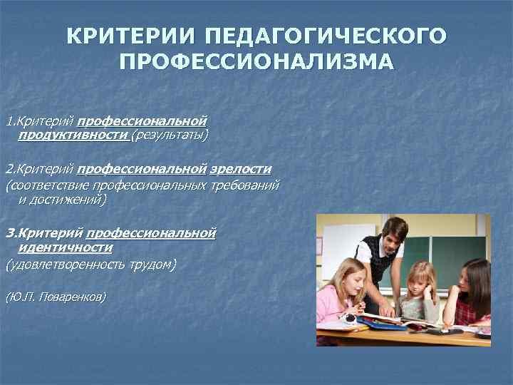 КРИТЕРИИ ПЕДАГОГИЧЕСКОГО ПРОФЕССИОНАЛИЗМА 1. Критерий профессиональной продуктивности (результаты) 2. Критерий профессиональной зрелости (соответствие профессиональных