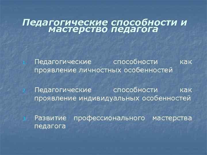 Педагогические способности и мастерство педагога 1. 2. 3. Педагогические способности проявление личностных особенностей как