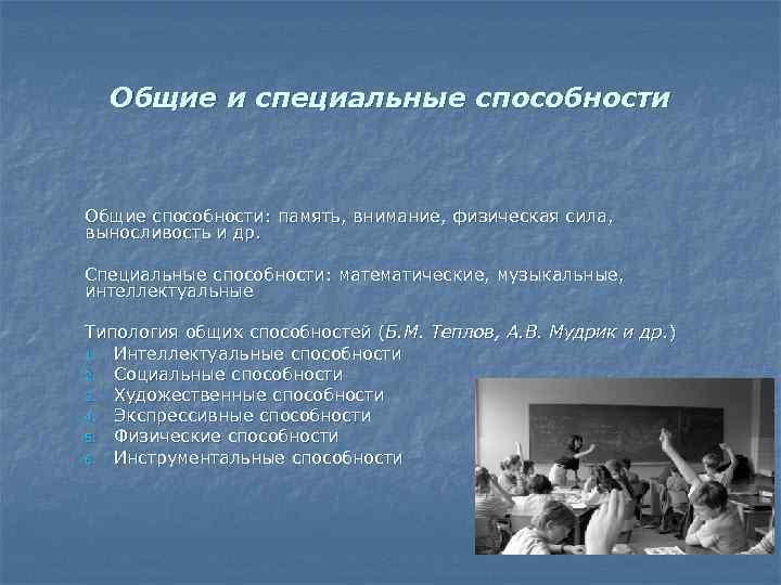 Общие и специальные способности Общие способности: память, внимание, физическая сила, выносливость и др. Специальные