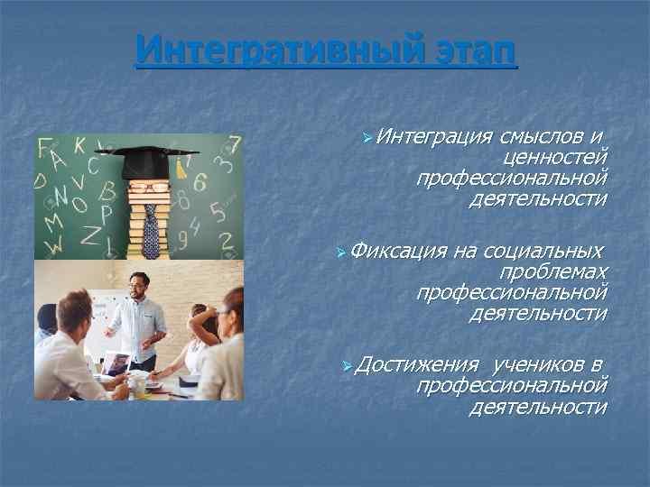 Интегративный этап Ø Интеграция смыслов и ценностей профессиональной деятельности Ø Фиксация на социальных проблемах