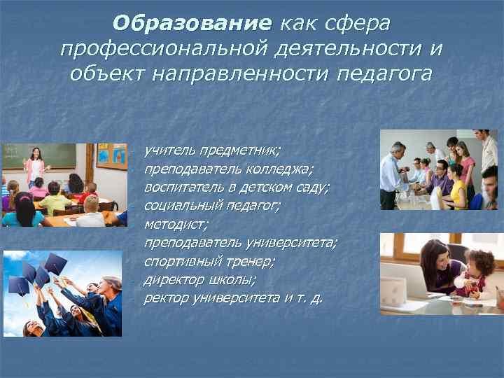 Образование как сфера профессиональной деятельности и объект направленности педагога - учитель предметник; преподаватель колледжа;