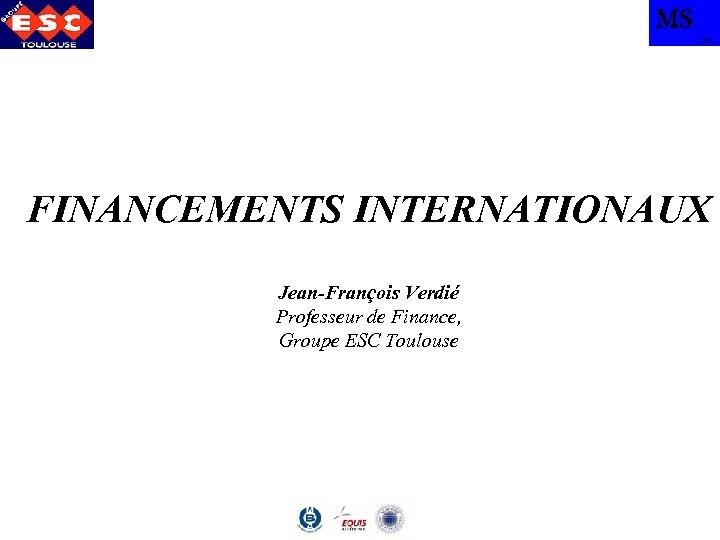 MS TBS FINANCEMENTS INTERNATIONAUX Jean-François Verdié Professeur de Finance, Groupe ESC Toulouse