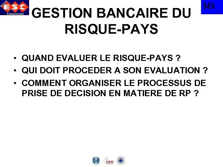 GESTION BANCAIRE DU RISQUE-PAYS MS • QUAND EVALUER LE RISQUE-PAYS ? • QUI DOIT