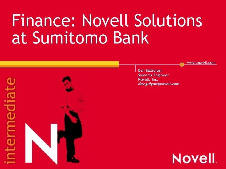 Finance: Novell Solutions at Sumitomo Bank www. novell. com Dan Mc. Guigan Systems Engineer