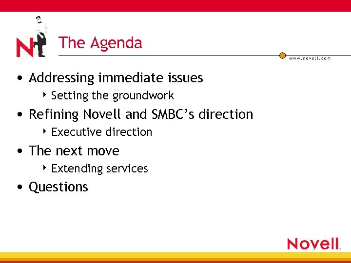 The Agenda • Addressing immediate issues 4 Setting the groundwork • Refining Novell and