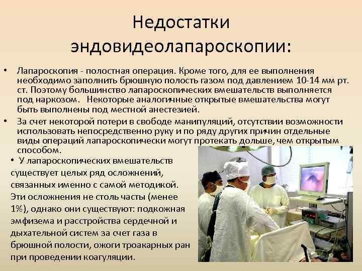 Недостатки эндовидеолапароскопии: • Лапароскопия - полостная операция. Кроме того, для ее выполнения необходимо заполнить