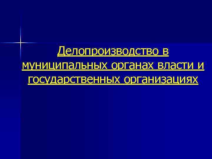 Делопроизводство в муниципальных органах власти и государственных организациях
