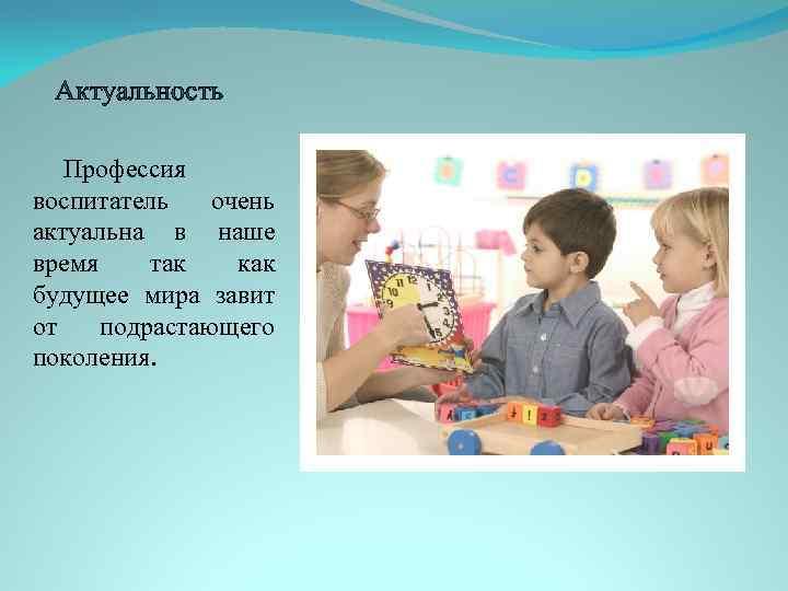 Актуальность Профессия воспитатель очень актуальна в наше время так как будущее мира завит от
